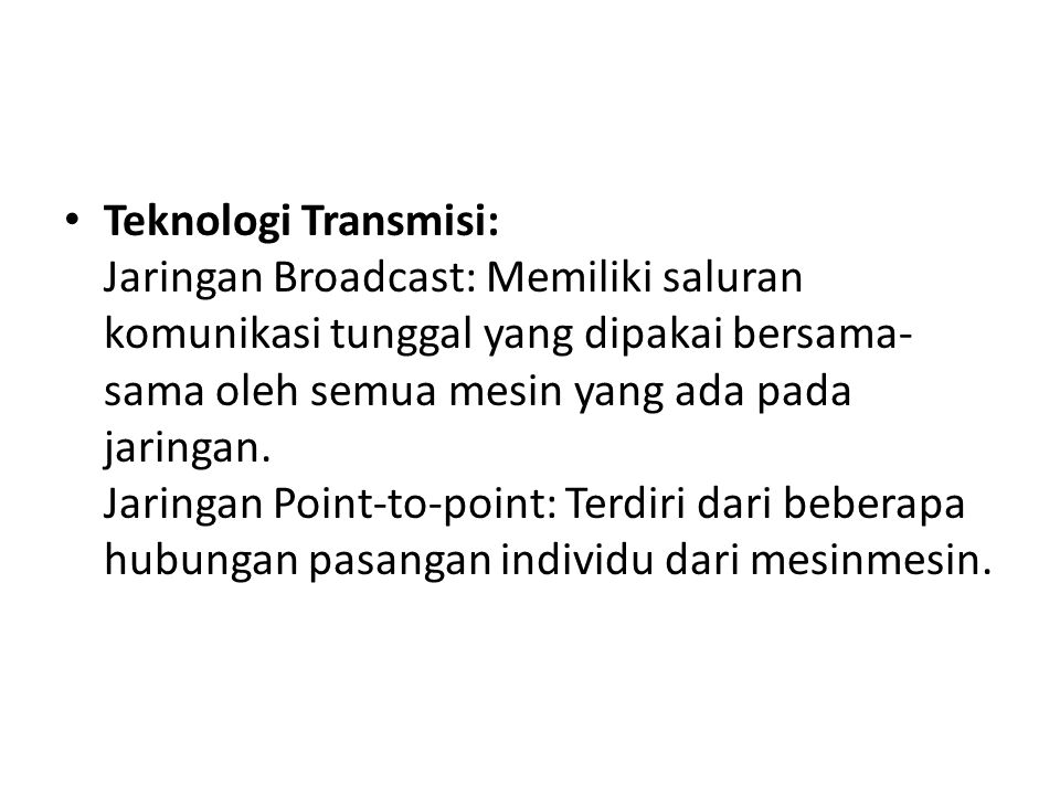 Teknologi Transmisi: Jaringan Broadcast: Memiliki saluran komunikasi tunggal yang dipakai bersama-sama oleh semua mesin yang ada pada jaringan.