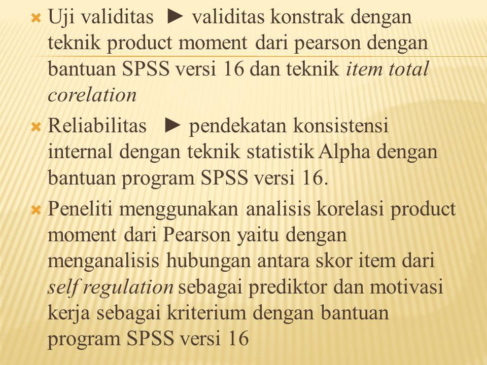 Uji validitas ► validitas konstrak dengan teknik product moment dari pearson dengan bantuan SPSS versi 16 dan teknik item total corelation
