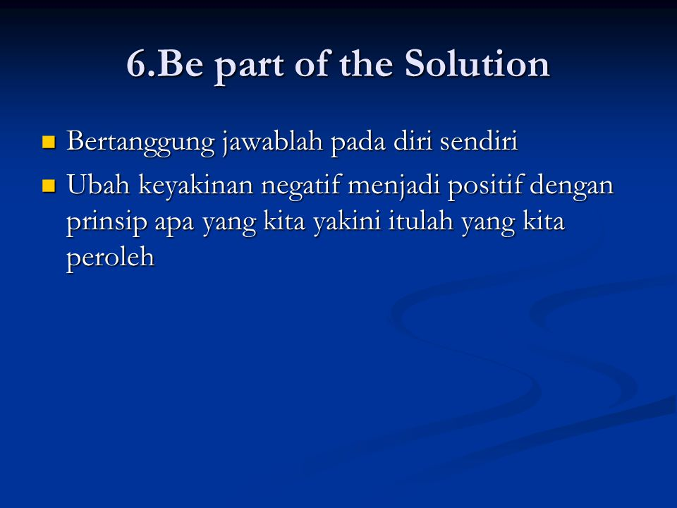 6.Be part of the Solution Bertanggung jawablah pada diri sendiri
