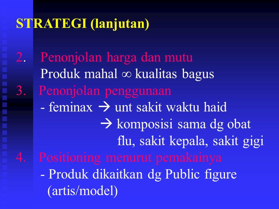STRATEGI (lanjutan) 2. Penonjolan harga dan mutu. Produk mahal ∞ kualitas bagus. Penonjolan penggunaan.