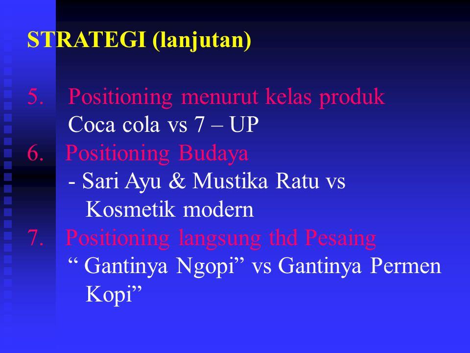STRATEGI (lanjutan) 5. Positioning menurut kelas produk. Coca cola vs 7 – UP. Positioning Budaya.