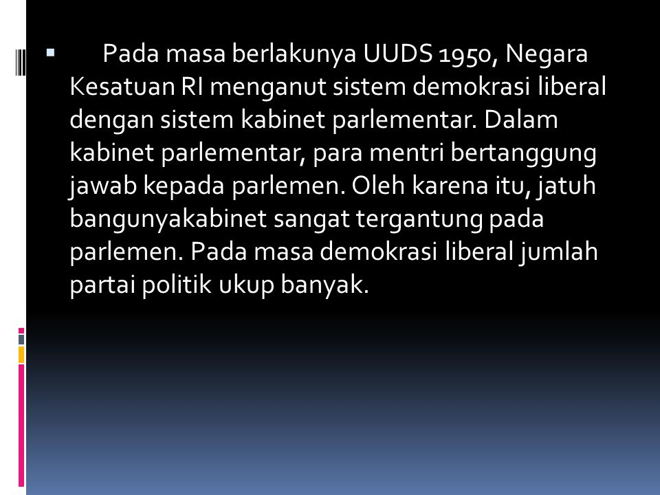 Pada masa berlakunya UUDS 1950, Negara Kesatuan RI menganut sistem demokrasi liberal dengan sistem kabinet parlementar.