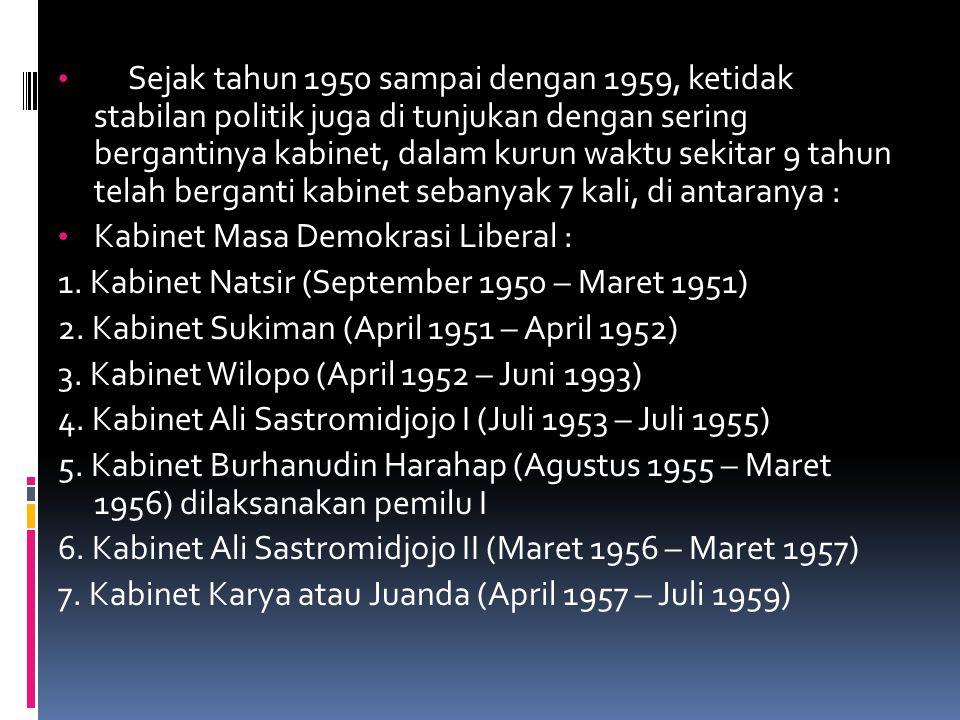 Sejak tahun 1950 sampai dengan 1959, ketidak stabilan politik juga di tunjukan dengan sering bergantinya kabinet, dalam kurun waktu sekitar 9 tahun telah berganti kabinet sebanyak 7 kali, di antaranya :