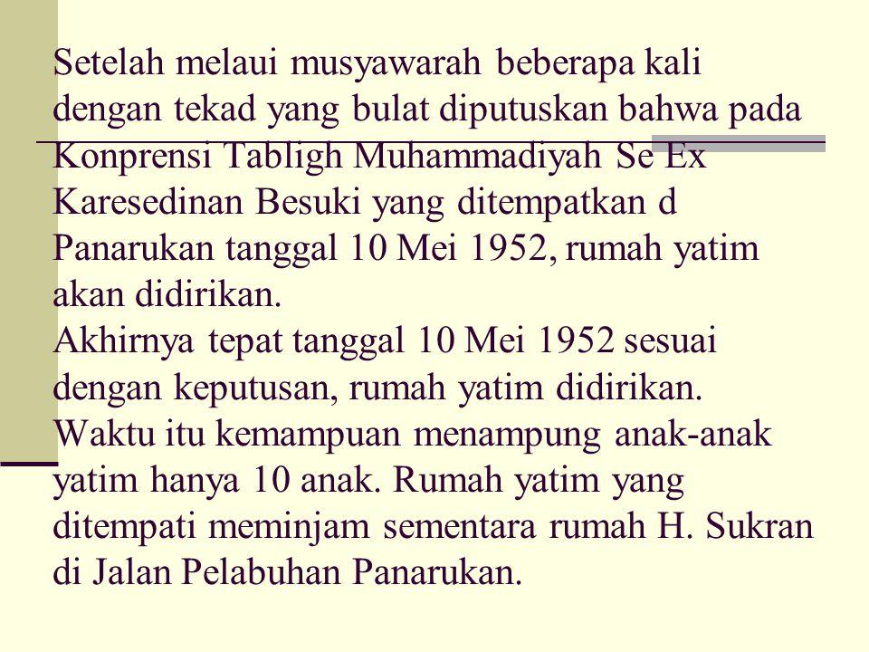Setelah melaui musyawarah beberapa kali dengan tekad yang bulat diputuskan bahwa pada Konprensi Tabligh Muhammadiyah Se Ex Karesedinan Besuki yang ditempatkan d Panarukan tanggal 10 Mei 1952, rumah yatim akan didirikan.