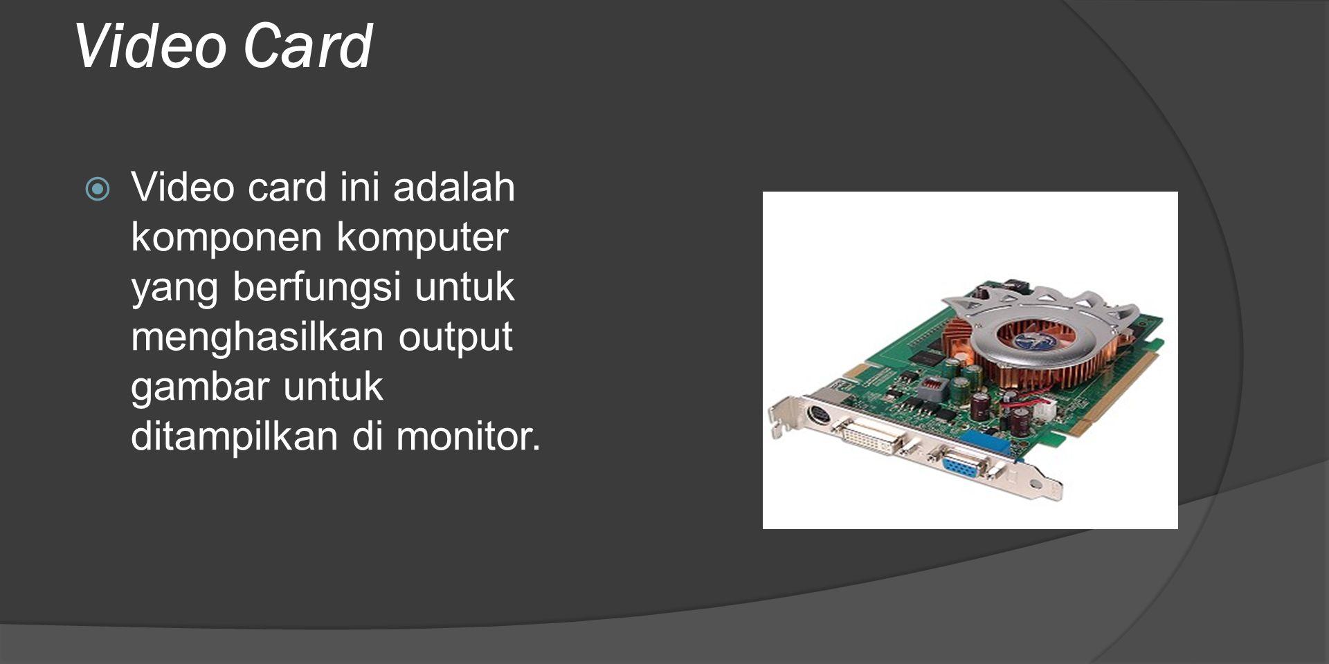 Video Card Video card ini adalah komponen komputer yang berfungsi untuk menghasilkan output gambar untuk ditampilkan di monitor.