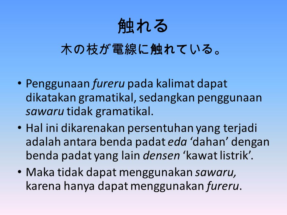 触れる 木の枝が電線に触れている。 Penggunaan fureru pada kalimat dapat dikatakan gramatikal, sedangkan penggunaan sawaru tidak gramatikal.