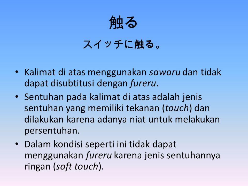 触る スイッチに触る。 Kalimat di atas menggunakan sawaru dan tidak dapat disubtitusi dengan fureru.