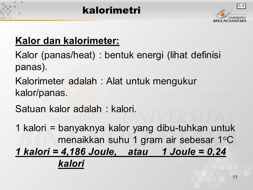 kalorimetri Kalor dan kalorimeter: Kalor (panas/heat) : bentuk energi (lihat definisi panas). Kalorimeter adalah : Alat untuk mengukur kalor/panas.