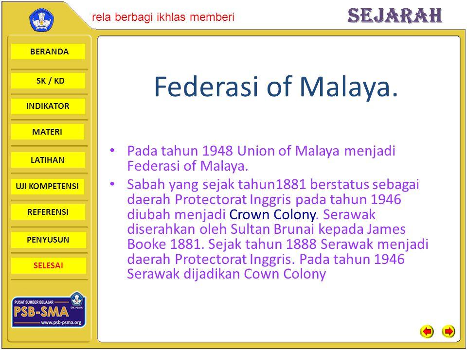 Federasi of Malaya. Pada tahun 1948 Union of Malaya menjadi Federasi of Malaya.