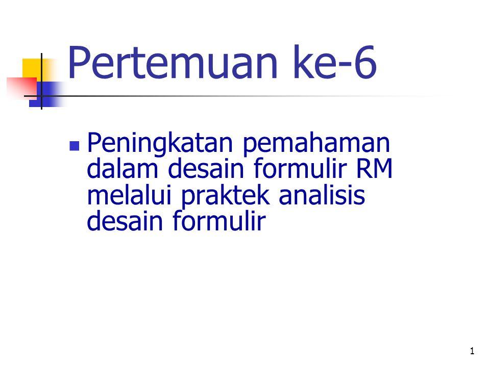 Pertemuan ke-6 Peningkatan pemahaman dalam desain formulir RM melalui praktek analisis desain formulir.