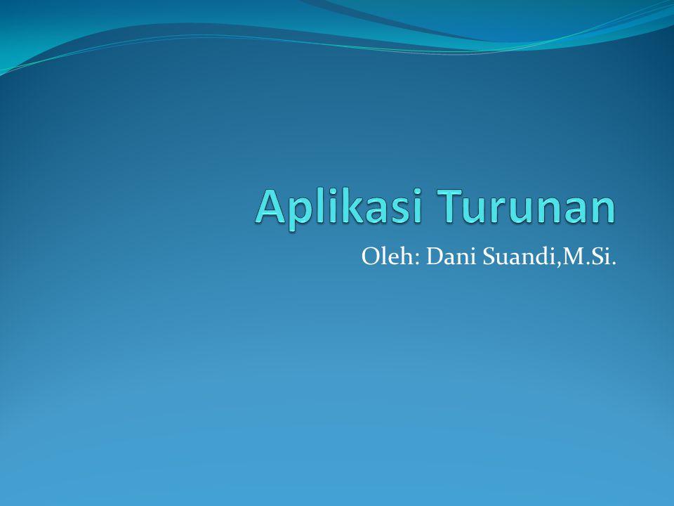 Aplikasi Turunan Oleh: Dani Suandi,M.Si.