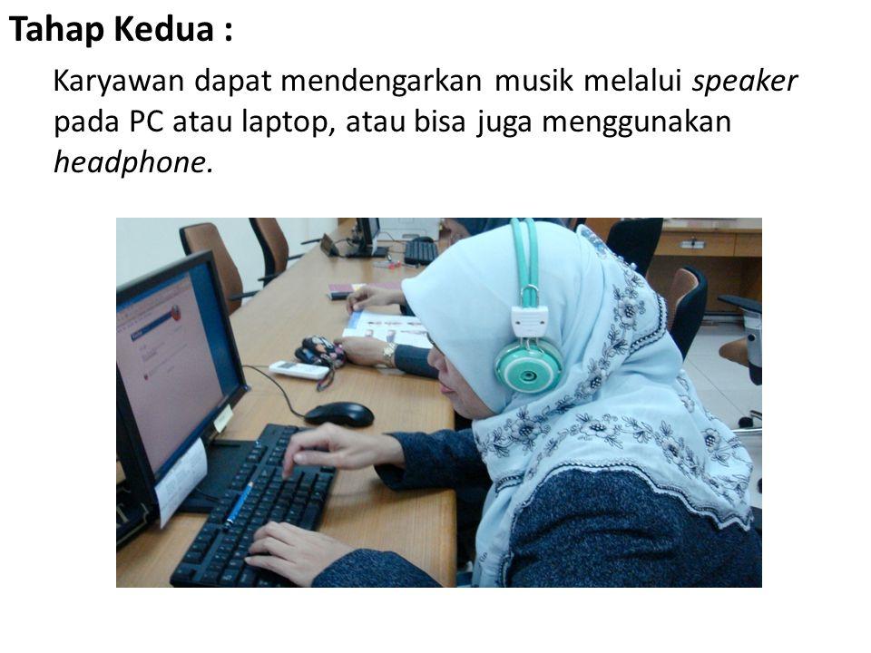 Tahap Kedua : Karyawan dapat mendengarkan musik melalui speaker pada PC atau laptop, atau bisa juga menggunakan headphone.