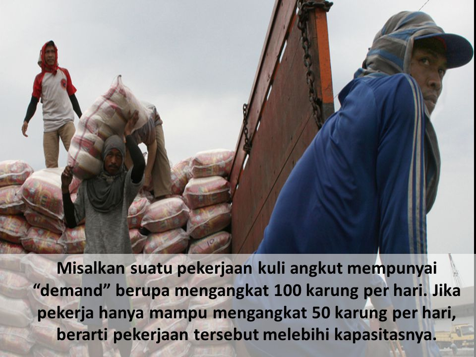 Misalkan suatu pekerjaan kuli angkut mempunyai demand berupa mengangkat 100 karung per hari.
