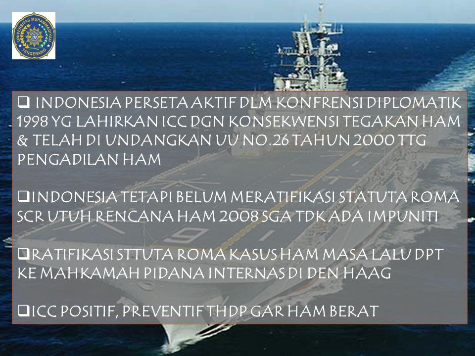 INDONESIA PERSETA AKTIF DLM KONFRENSI DIPLOMATIK 1998 YG LAHIRKAN ICC DGN KONSEKWENSI TEGAKAN HAM & TELAH DI UNDANGKAN UU NO.26 TAHUN 2000 TTG PENGADILAN HAM