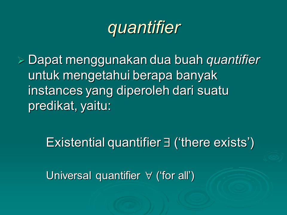 quantifier Dapat menggunakan dua buah quantifier untuk mengetahui berapa banyak instances yang diperoleh dari suatu predikat, yaitu: