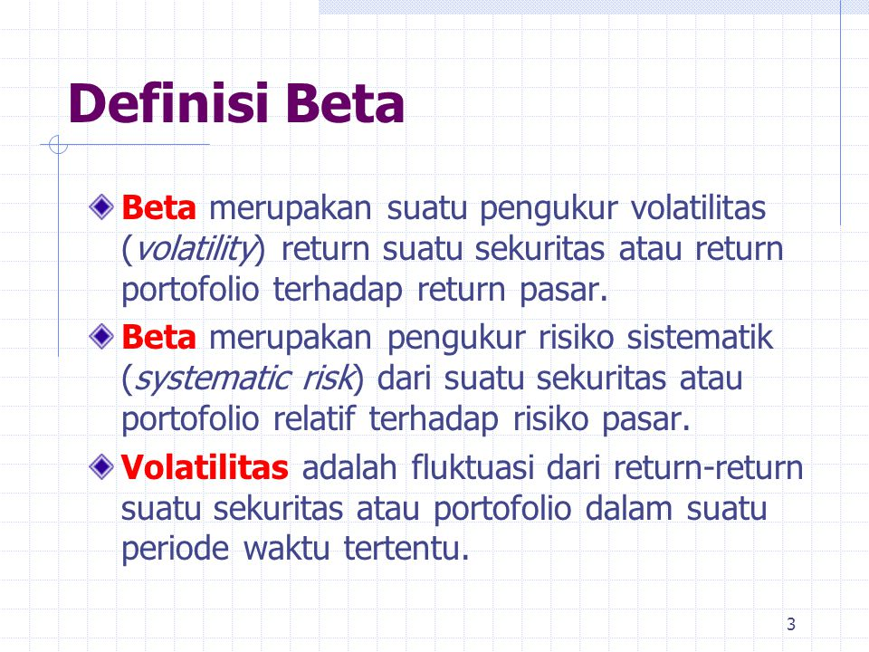 Definisi Beta Beta merupakan suatu pengukur volatilitas (volatility) return suatu sekuritas atau return portofolio terhadap return pasar.