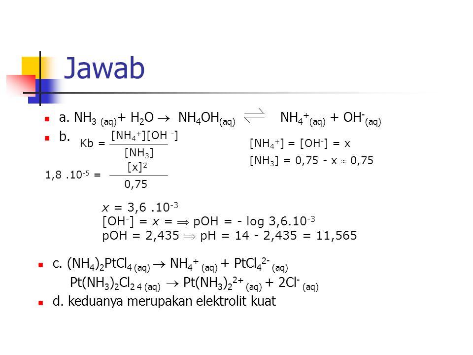 Jawab a. NH3 (aq)+ H2O  NH4OH(aq) NH4+(aq) + OH-(aq) b.