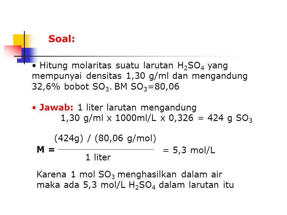 Soal: Hitung molaritas suatu larutan H2SO4 yang mempunyai densitas 1,30 g/ml dan mengandung 32,6% bobot SO3. BM SO3=80,06.