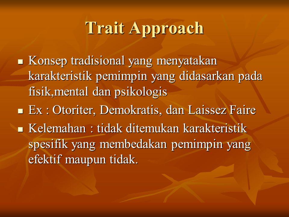 Trait Approach Konsep tradisional yang menyatakan karakteristik pemimpin yang didasarkan pada fisik,mental dan psikologis.