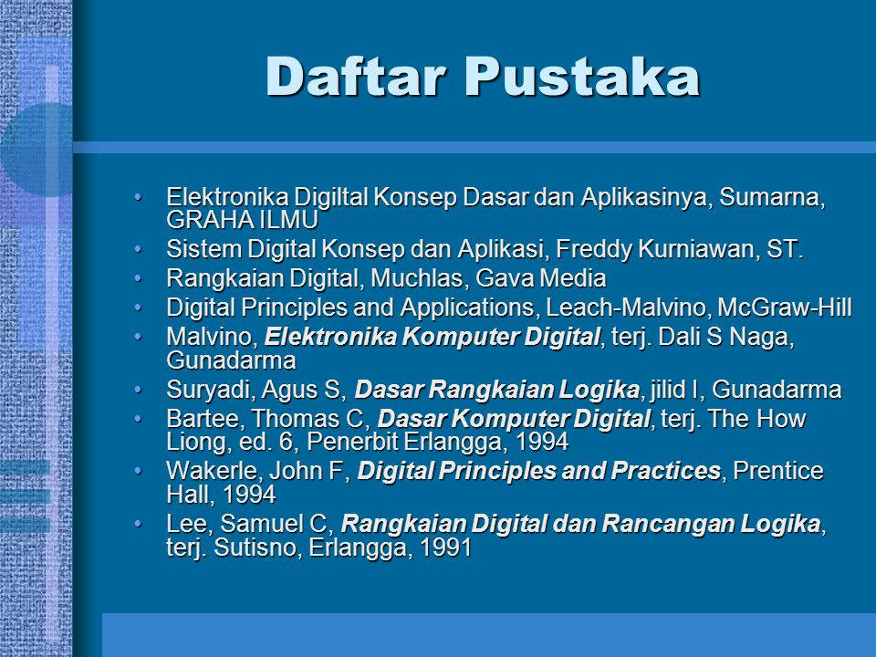 Daftar Pustaka Elektronika Digiltal Konsep Dasar dan Aplikasinya, Sumarna, GRAHA ILMU. Sistem Digital Konsep dan Aplikasi, Freddy Kurniawan, ST.
