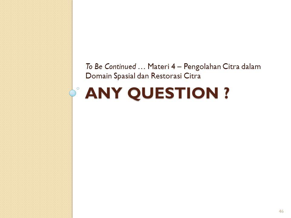 To Be Continued … Materi 4 – Pengolahan Citra dalam Domain Spasial dan Restorasi Citra
