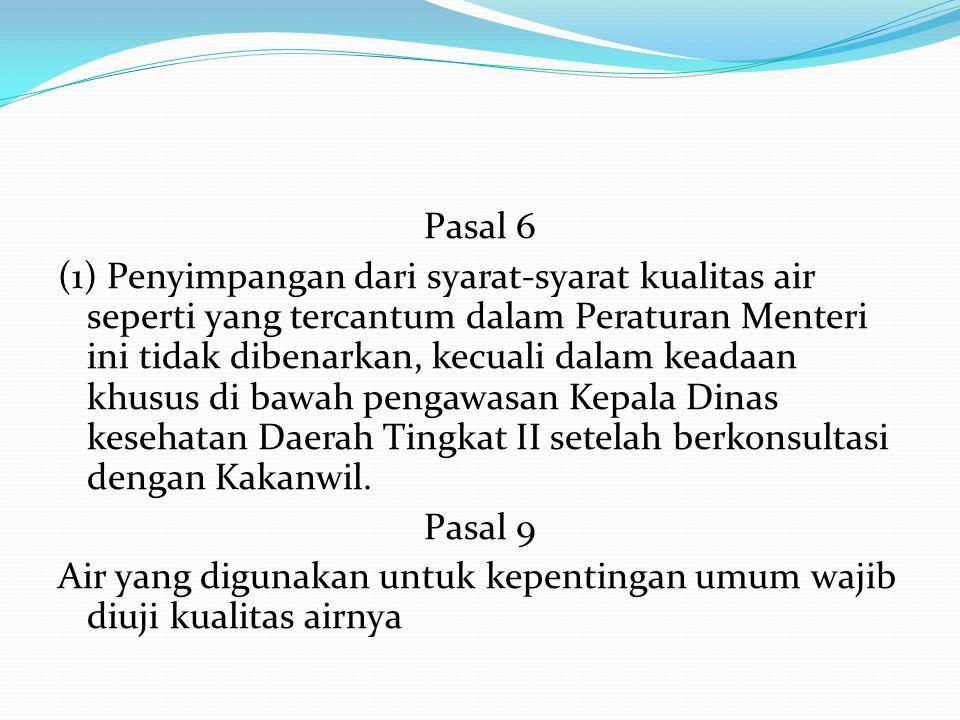 Pasal 6 (1) Penyimpangan dari syarat-syarat kualitas air seperti yang tercantum dalam Peraturan Menteri ini tidak dibenarkan, kecuali dalam keadaan khusus di bawah pengawasan Kepala Dinas kesehatan Daerah Tingkat II setelah berkonsultasi dengan Kakanwil.