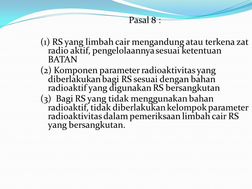 Pasal 8 : (1) RS yang limbah cair mengandung atau terkena zat radio aktif, pengelolaannya sesuai ketentuan BATAN.