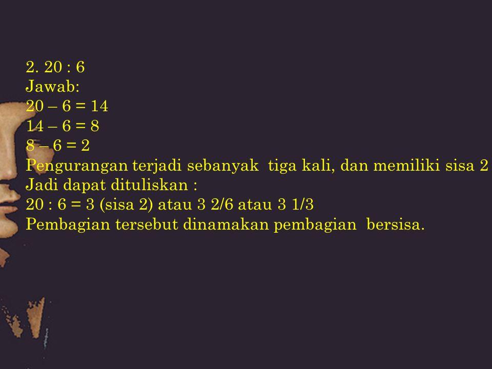 20 : 6 Jawab: 20 – 6 = 14. 14 – 6 = 8. 8 – 6 = 2. Pengurangan terjadi sebanyak tiga kali, dan memiliki sisa 2.