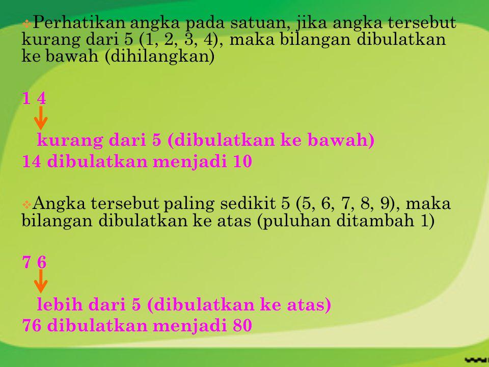 Perhatikan angka pada satuan, jika angka tersebut kurang dari 5 (1, 2, 3, 4), maka bilangan dibulatkan ke bawah (dihilangkan)