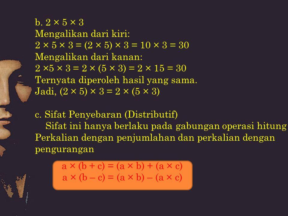 b. 2 × 5 × 3 Mengalikan dari kiri: 2 × 5 × 3 = (2 × 5) × 3 = 10 × 3 = 30. Mengalikan dari kanan: 2 ×5 × 3 = 2 × (5 × 3) = 2 × 15 = 30.