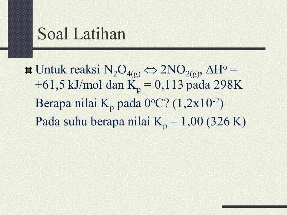 Soal Latihan Untuk reaksi N2O4(g)  2NO2(g), ∆Ho = +61,5 kJ/mol dan Kp = 0,113 pada 298K. Berapa nilai Kp pada 0oC (1,2x10-2)