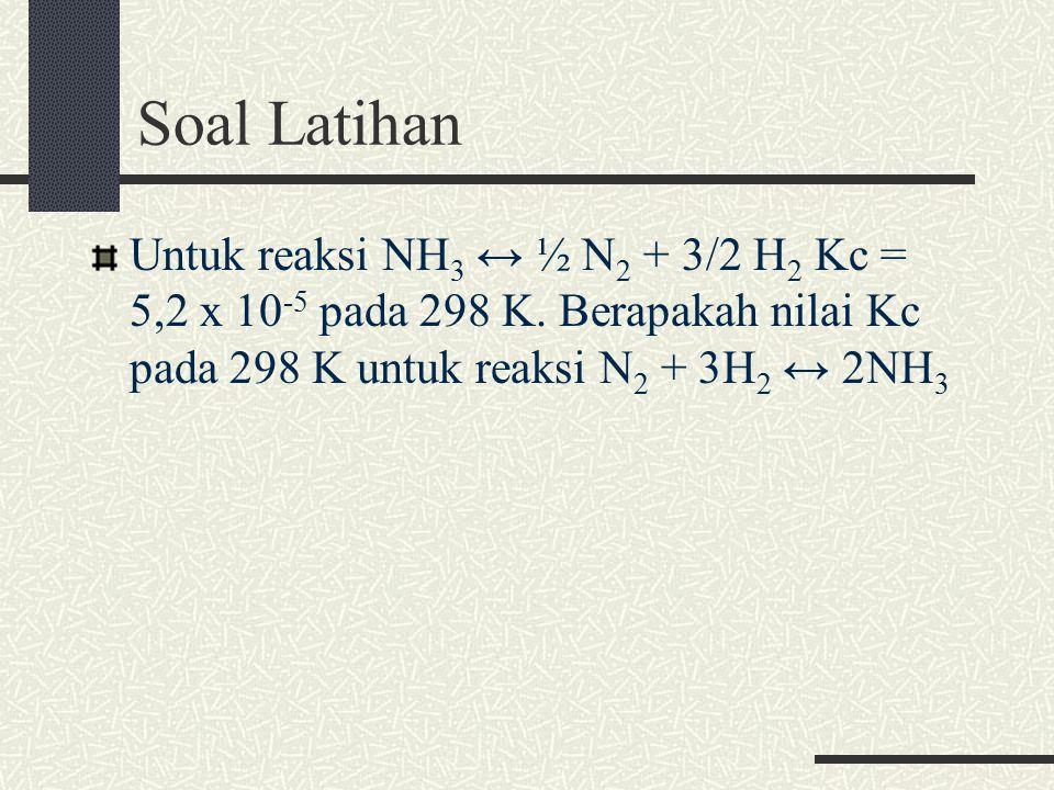 Soal Latihan Untuk reaksi NH3 ↔ ½ N2 + 3/2 H2 Kc = 5,2 x 10-5 pada 298 K.