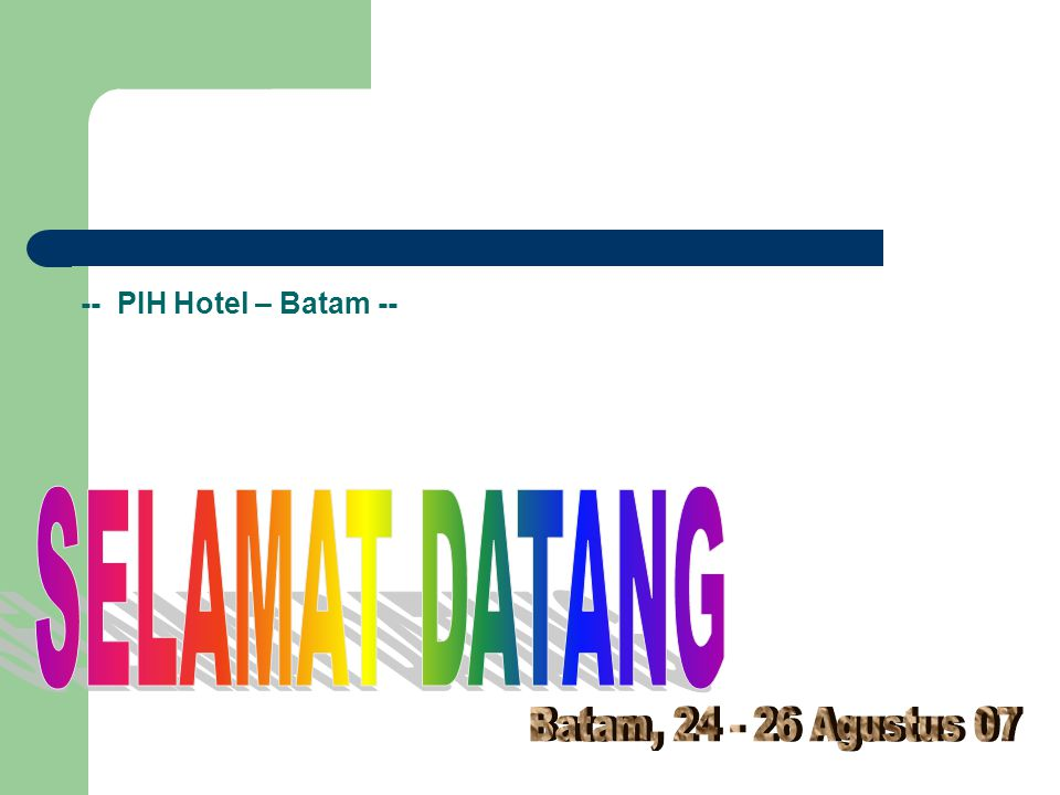 -- PIH Hotel – Batam -- SELAMAT DATANG Batam, 24 - 26 Agustus 07