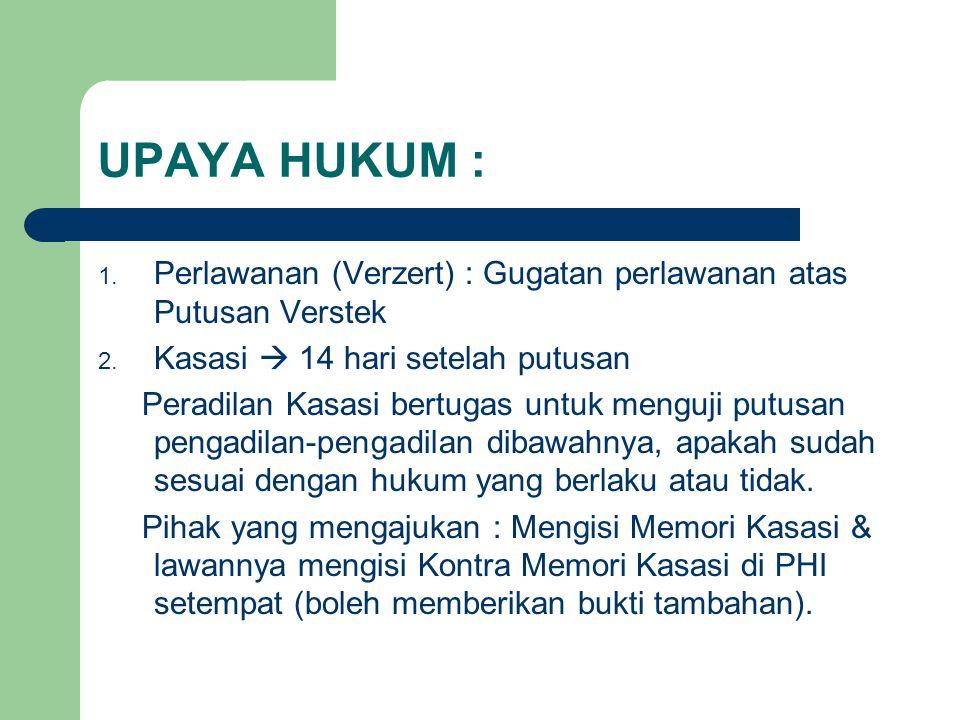 UPAYA HUKUM : Perlawanan (Verzert) : Gugatan perlawanan atas Putusan Verstek. Kasasi  14 hari setelah putusan.
