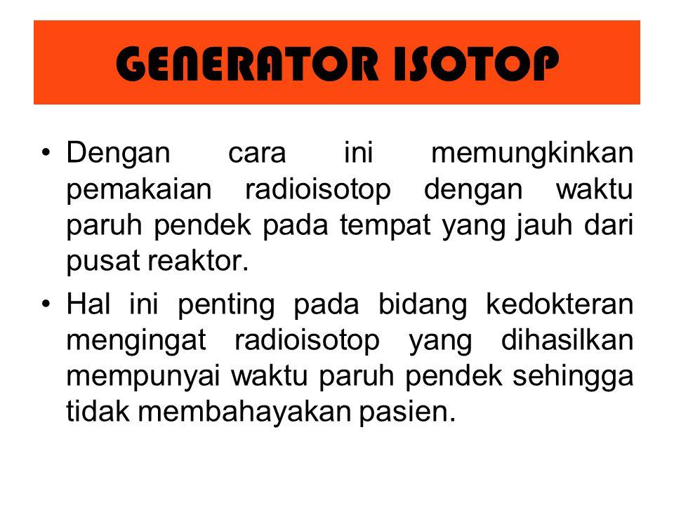 GENERATOR ISOTOP Dengan cara ini memungkinkan pemakaian radioisotop dengan waktu paruh pendek pada tempat yang jauh dari pusat reaktor.