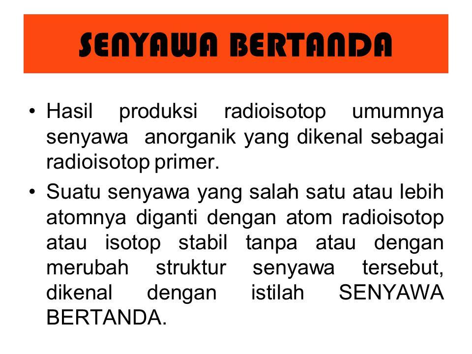 SENYAWA BERTANDA Hasil produksi radioisotop umumnya senyawa anorganik yang dikenal sebagai radioisotop primer.