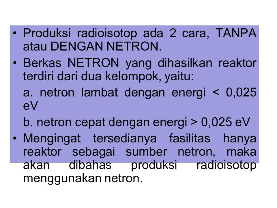 Produksi radioisotop ada 2 cara, TANPA atau DENGAN NETRON.