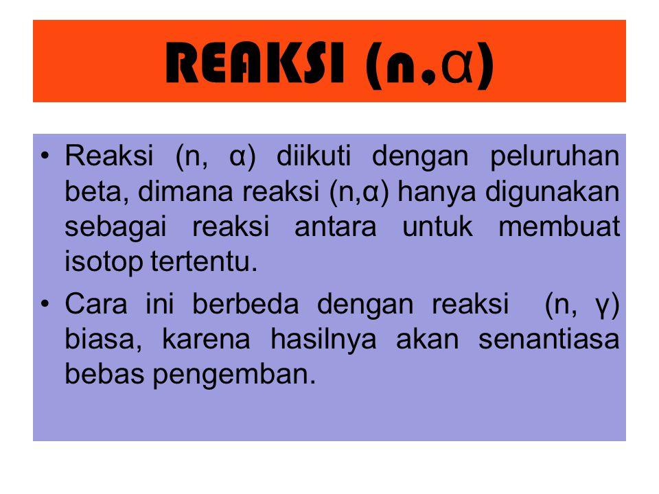 REAKSI (n,α) Reaksi (n, α) diikuti dengan peluruhan beta, dimana reaksi (n,α) hanya digunakan sebagai reaksi antara untuk membuat isotop tertentu.