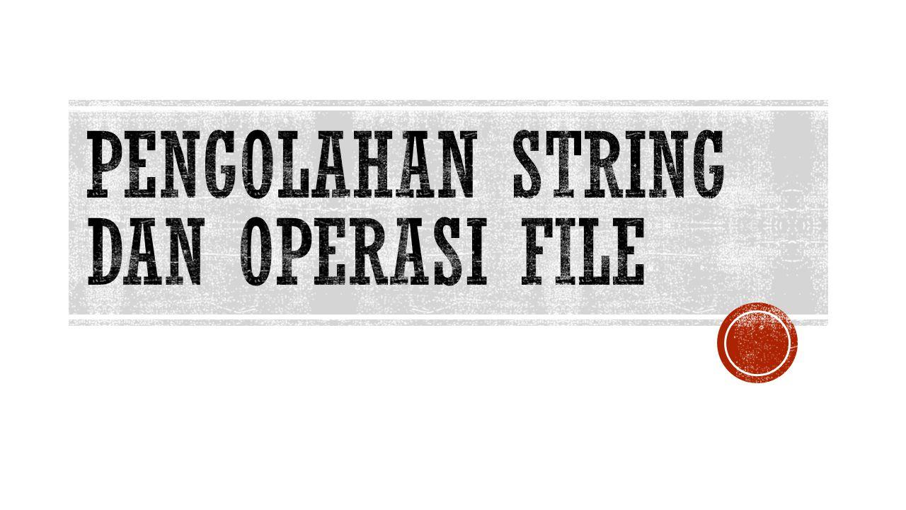 Pengolahan string dan operasi file
