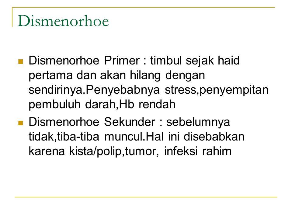 Dismenorhoe Dismenorhoe Primer : timbul sejak haid pertama dan akan hilang dengan sendirinya.Penyebabnya stress,penyempitan pembuluh darah,Hb rendah.