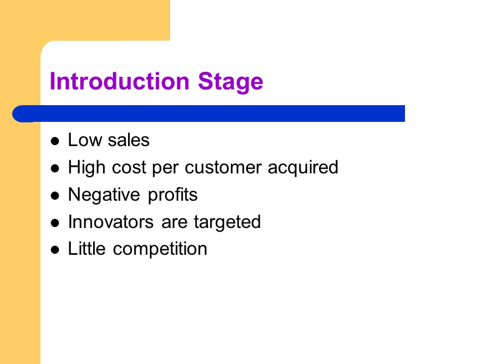 Introduction Stage Low sales High cost per customer acquired