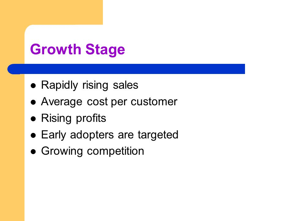Growth Stage Rapidly rising sales Average cost per customer