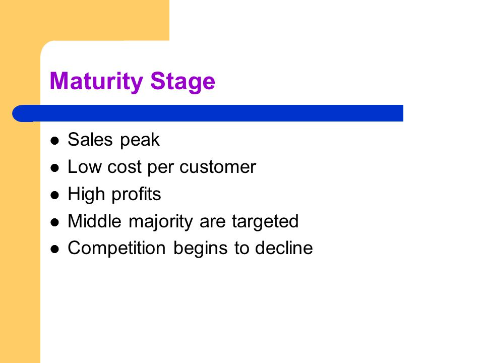 Maturity Stage Sales peak Low cost per customer High profits