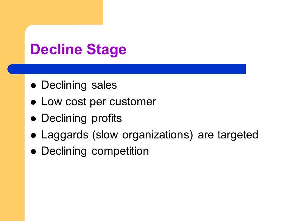 Decline Stage Declining sales Low cost per customer Declining profits