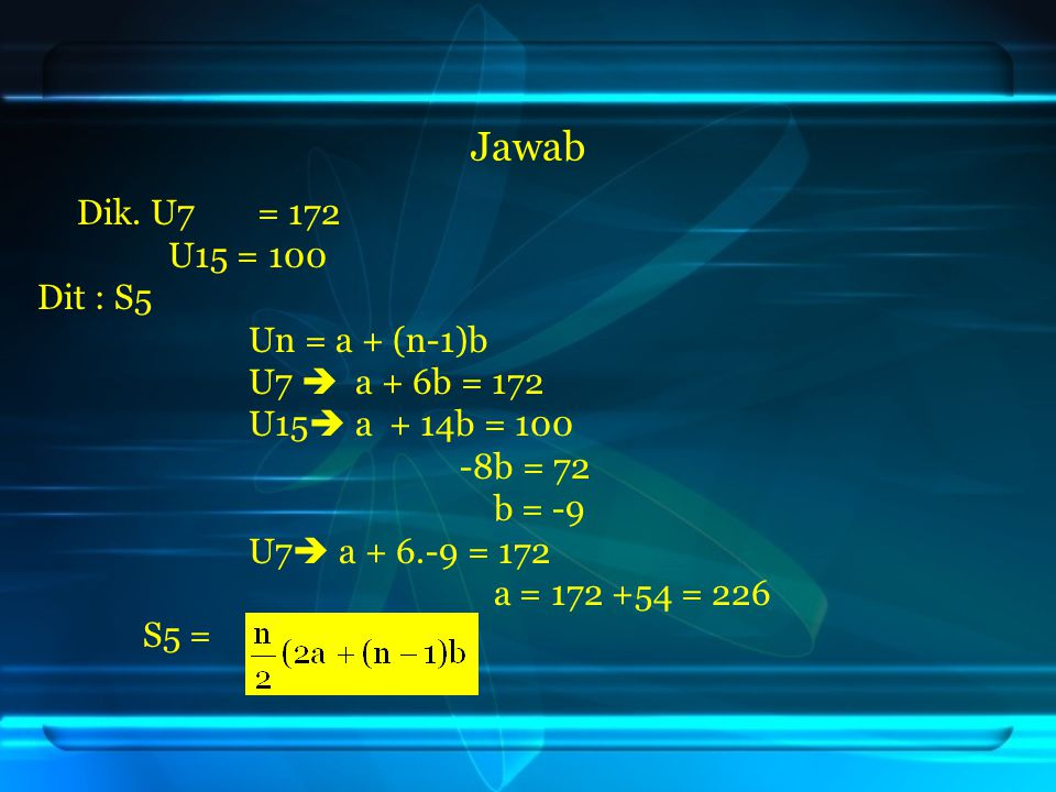 Jawab U15 = 100 Dit : S5 Un = a + (n-1)b U7  a + 6b = 172