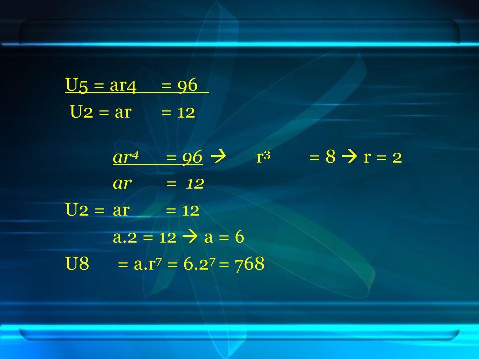 U5 = ar4 = 96 U2 = ar = 12. ar4 = 96  r3 = 8  r = 2. ar = 12. U2 = ar = 12. a.2 = 12  a = 6.