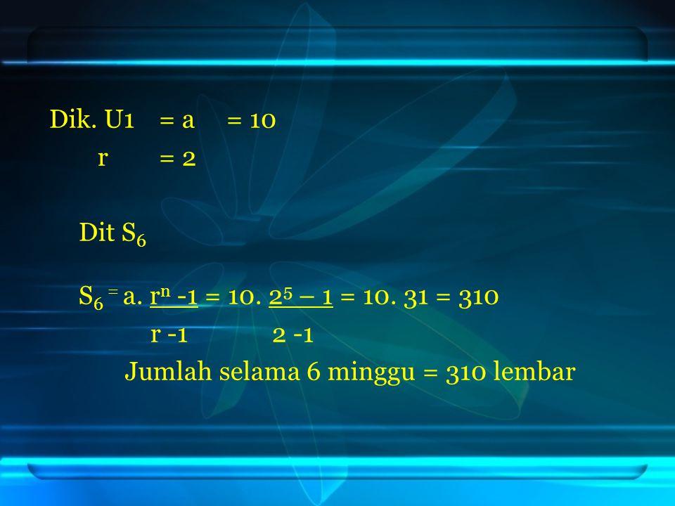 Dik. U1 = a = 10 r = 2. Dit S6. S6 = a. rn -1 = 10. 25 – 1 = 10. 31 = 310. r -1 2 -1.