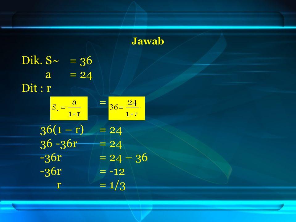 Dik. S~ = 36 a = 24 Dit : r = 36(1 – r) = 24 36 -36r = 24
