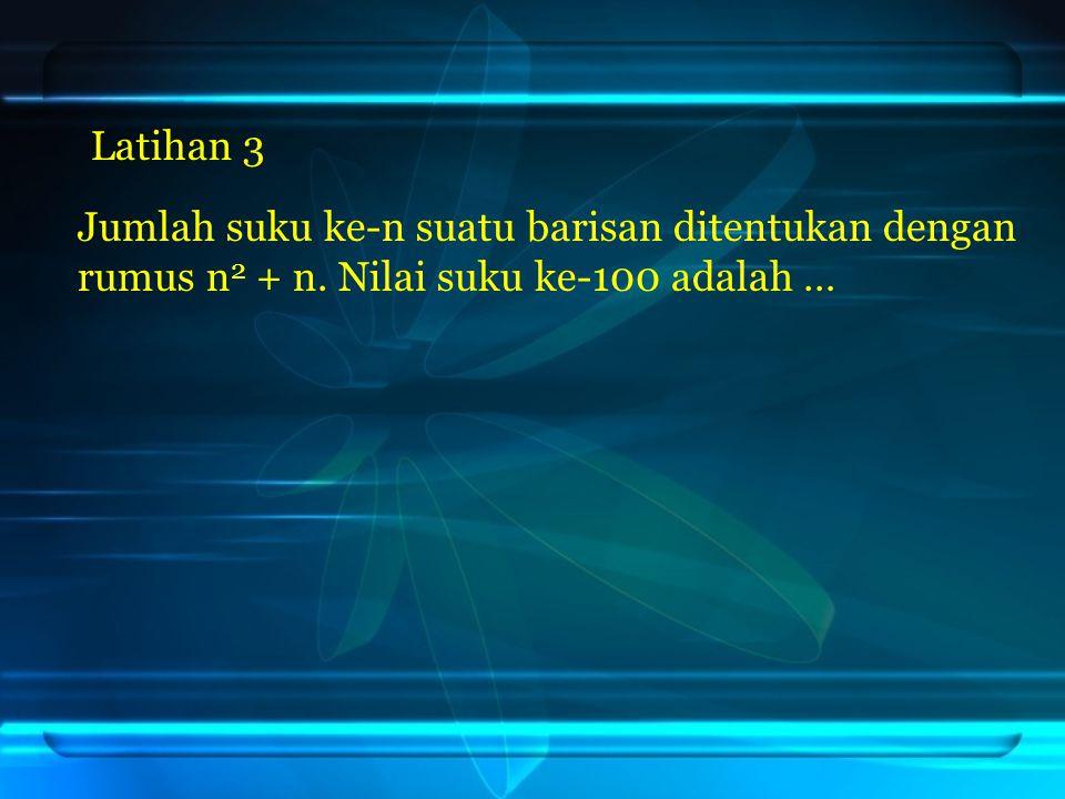 Latihan 3 Jumlah suku ke-n suatu barisan ditentukan dengan rumus n2 + n. Nilai suku ke-100 adalah …