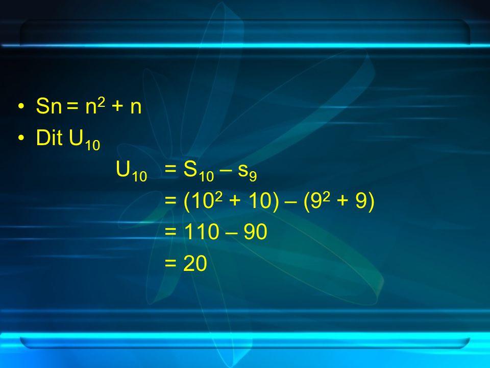 Sn = n2 + n Dit U10 U10 = S10 – s9 = (102 + 10) – (92 + 9) = 110 – 90 = 20
